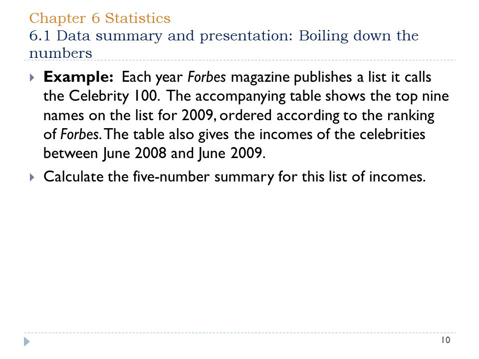 Chapter 6 Statistics 6.1 Data summary and presentation: Boiling down the numbers 10  Example: Each year Forbes magazine publishes a list it calls the Celebrity 100.