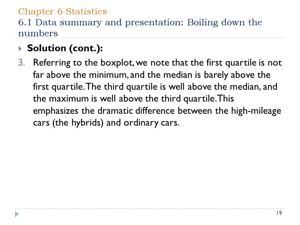 Chapter 6 Statistics 6.1 Data summary and presentation: Boiling down the numbers 19  Solution (cont.): 3.Referring to the boxplot, we note that the first quartile is not far above the minimum, and the median is barely above the first quartile.