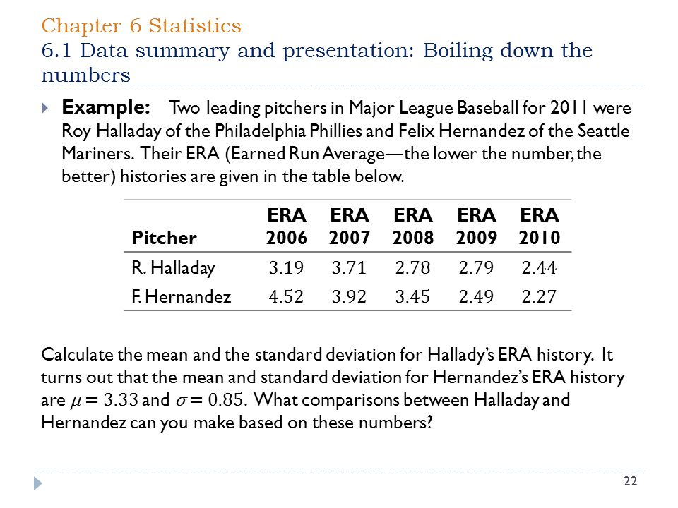 Chapter 6 Statistics 6.1 Data summary and presentation: Boiling down the numbers 22  Example: Two leading pitchers in Major League Baseball for 2011 were Roy Halladay of the Philadelphia Phillies and Felix Hernandez of the Seattle Mariners.