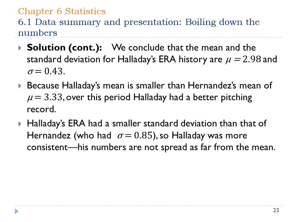 Chapter 6 Statistics 6.1 Data summary and presentation: Boiling down the numbers 23  Solution (cont.): We conclude that the mean and the standard deviation for Halladay's ERA history are µ = 2.98 and σ = 0.43.