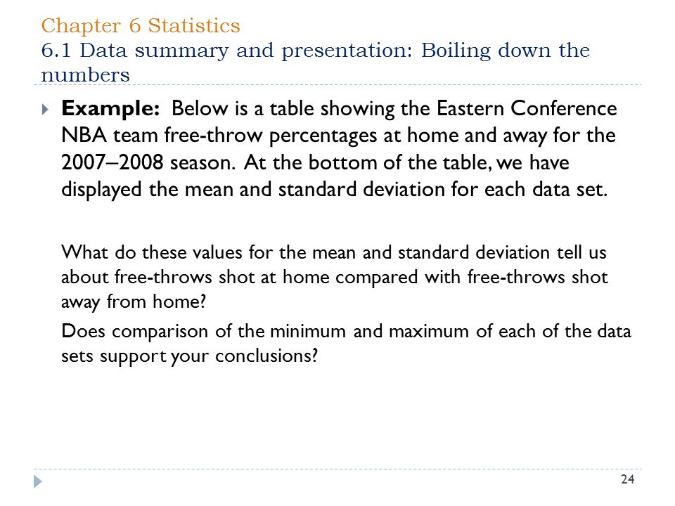 Chapter 6 Statistics 6.1 Data summary and presentation: Boiling down the numbers 24  Example: Below is a table showing the Eastern Conference NBA team free-throw percentages at home and away for the 2007 – 2008 season.