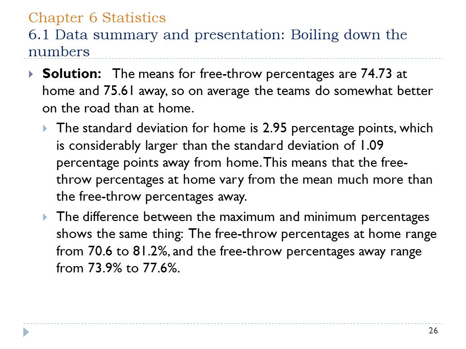 Chapter 6 Statistics 6.1 Data summary and presentation: Boiling down the numbers 26  Solution: The means for free-throw percentages are 74.73 at home and 75.61 away, so on average the teams do somewhat better on the road than at home.