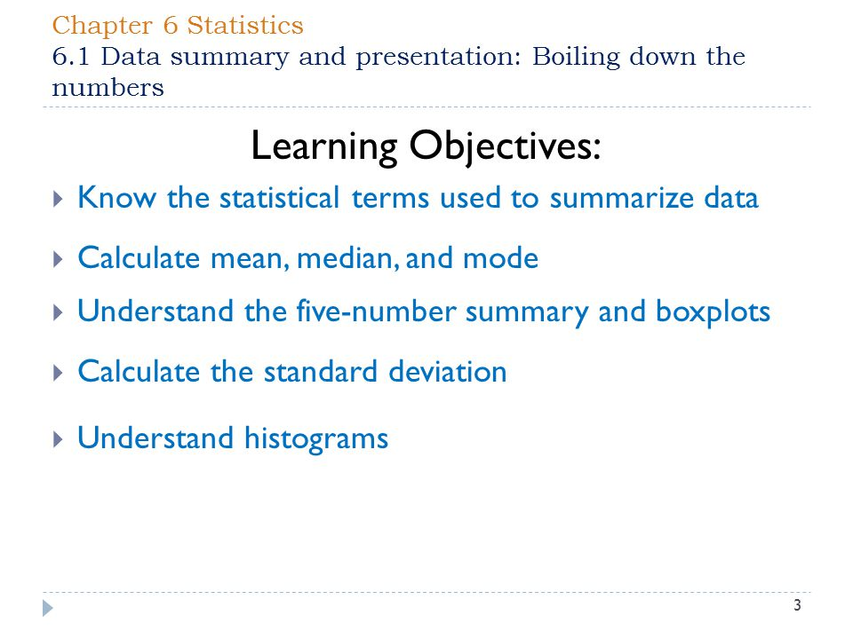 Chapter 6 Statistics 6.1 Data summary and presentation: Boiling down the numbers 3 Learning Objectives:  Know the statistical terms used to summarize data  Calculate mean, median, and mode  Understand the five-number summary and boxplots  Calculate the standard deviation  Understand histograms