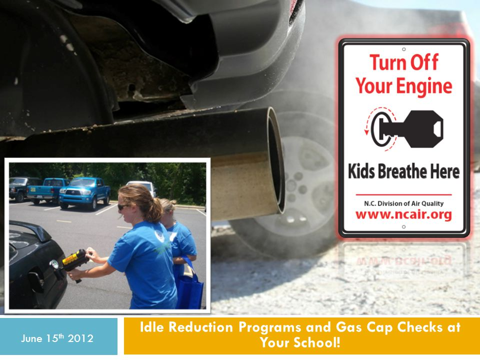 Idle Reduction Programs and Gas Cap Checks at Your School! June 15 th 2012