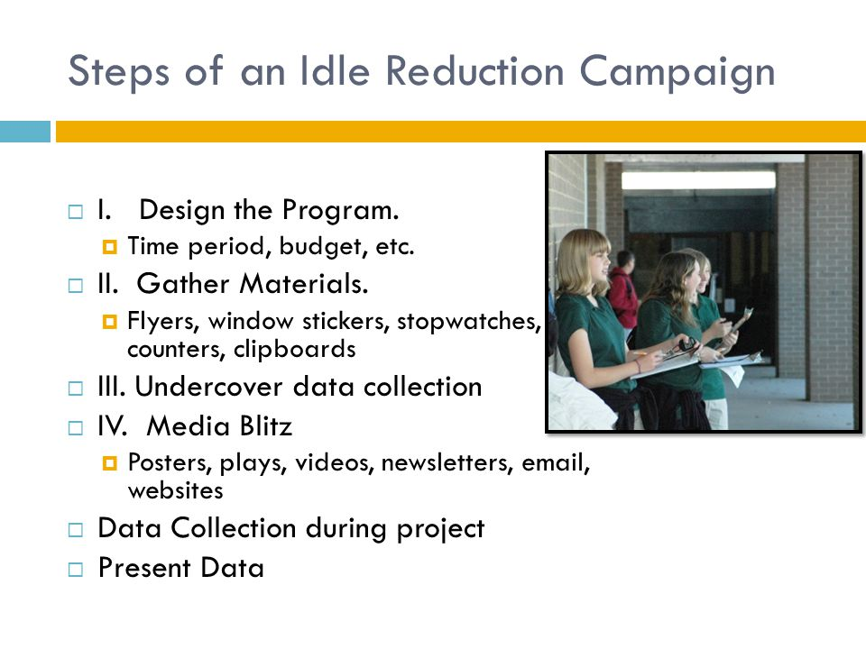Steps of an Idle Reduction Campaign  I. Design the Program.  Time period, budget, etc.  II. Gather Materials.  Flyers, window stickers, stopwatche