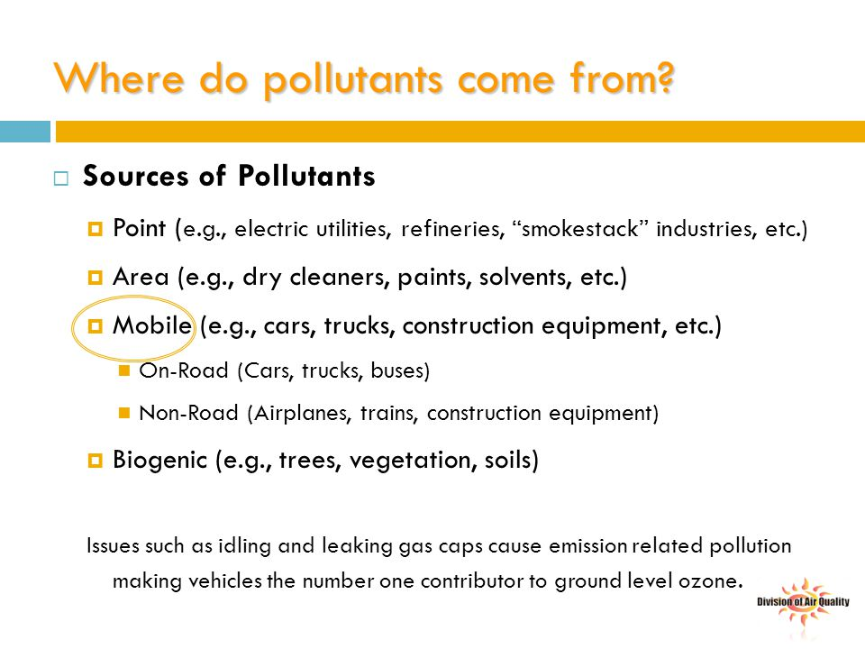 "Where do pollutants come from?  Sources of Pollutants  Point ( e.g., electric utilities, refineries, ""smokestack"" industries, etc.)  Area (e.g., dr"