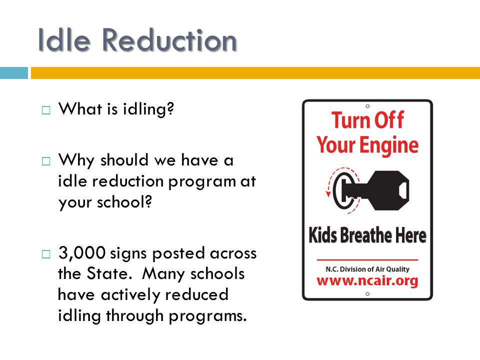 Idle Reduction  What is idling?  Why should we have a idle reduction program at your school?  3,000 signs posted across the State. Many schools hav