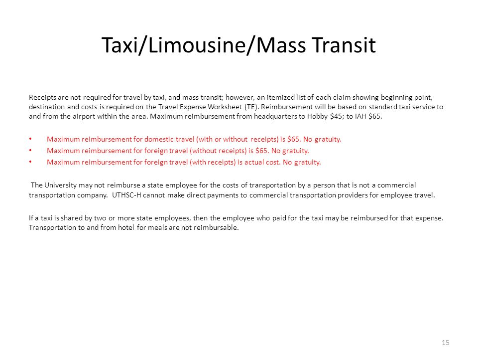 Taxi/Limousine/Mass Transit Receipts are not required for travel by taxi, and mass transit; however, an itemized list of each claim showing beginning