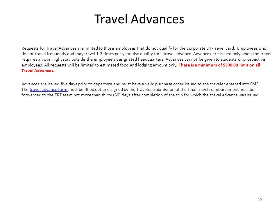 Travel Advances Requests for Travel Advances are limited to those employees that do not qualify for the corporate UT-Travel card. Employees who do not