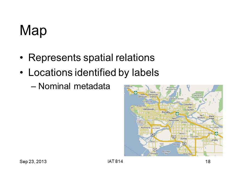 Sep 23, 2013 IAT 814 18 Map Represents spatial relations Locations identified by labels –Nominal metadata