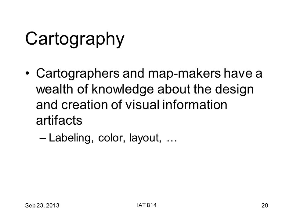 Sep 23, 2013 IAT 814 20 Cartography Cartographers and map-makers have a wealth of knowledge about the design and creation of visual information artifacts –Labeling, color, layout, …