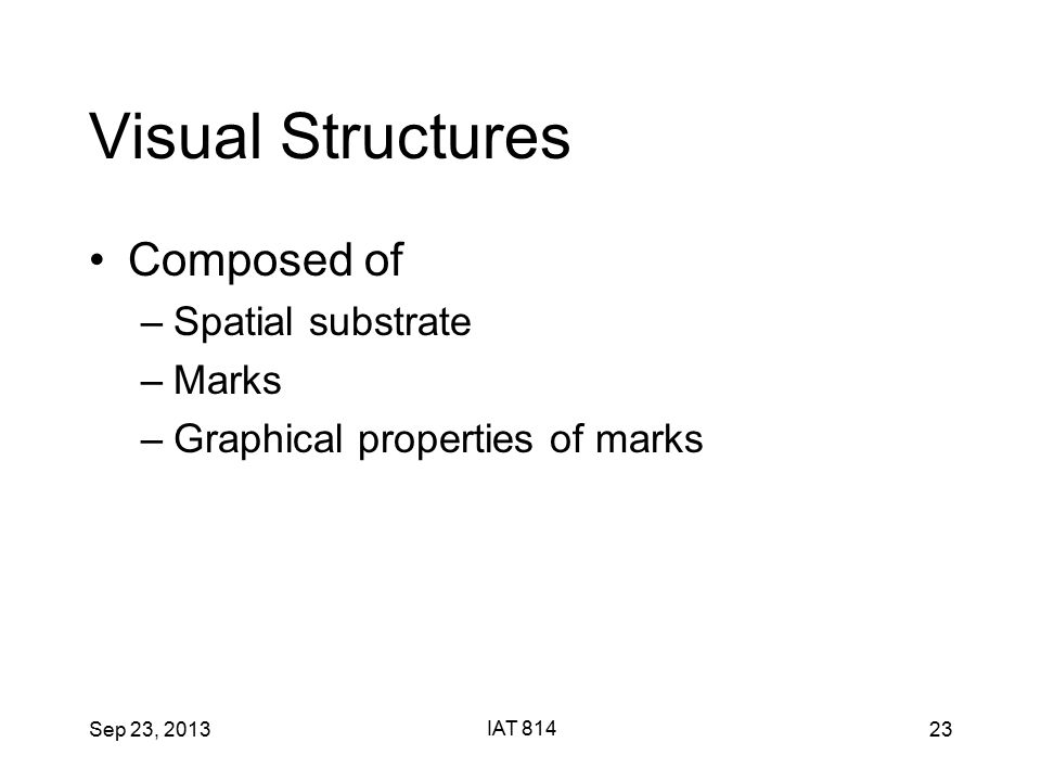 Sep 23, 2013 IAT 814 23 Visual Structures Composed of –Spatial substrate –Marks –Graphical properties of marks