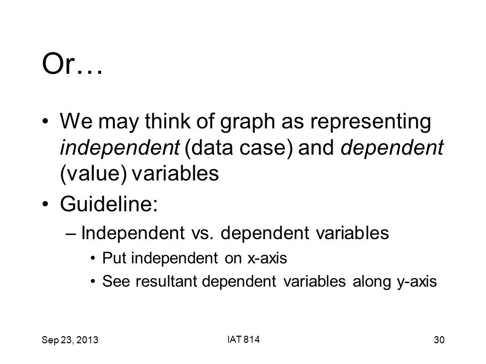 Sep 23, 2013 IAT 814 30 Or… We may think of graph as representing independent (data case) and dependent (value) variables Guideline: –Independent vs.