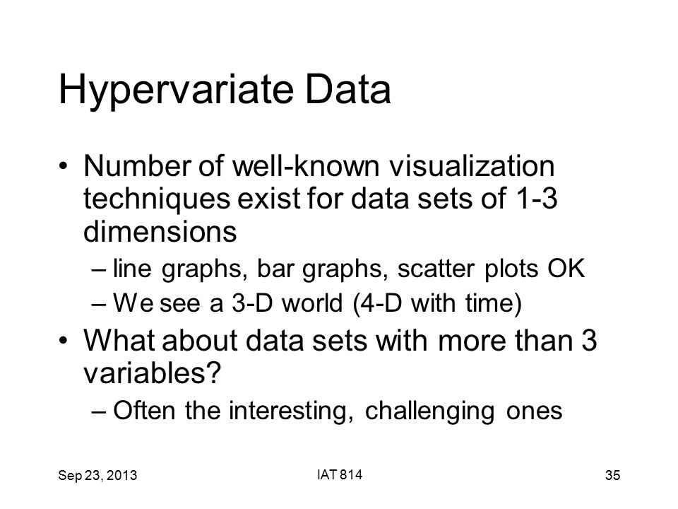 Sep 23, 2013 IAT 814 35 Hypervariate Data Number of well-known visualization techniques exist for data sets of 1-3 dimensions –line graphs, bar graphs, scatter plots OK –We see a 3-D world (4-D with time) What about data sets with more than 3 variables.