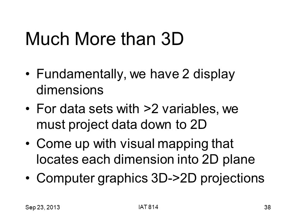 Sep 23, 2013 IAT 814 38 Much More than 3D Fundamentally, we have 2 display dimensions For data sets with >2 variables, we must project data down to 2D Come up with visual mapping that locates each dimension into 2D plane Computer graphics 3D->2D projections