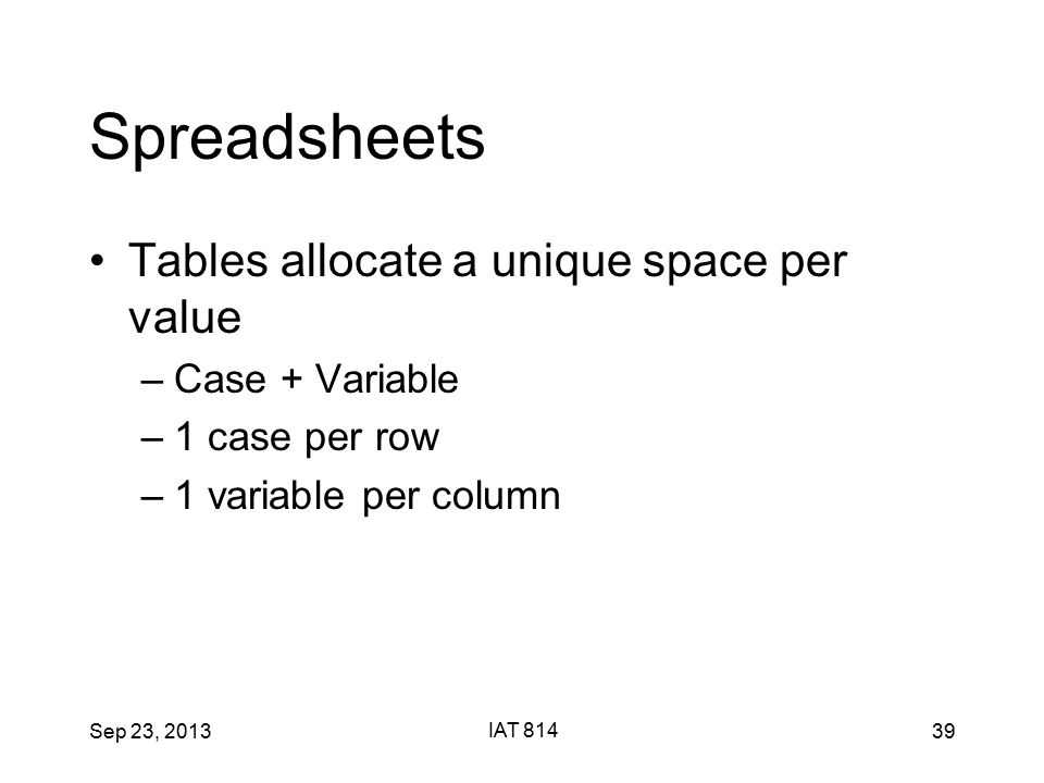 Sep 23, 2013 IAT 814 39 Spreadsheets Tables allocate a unique space per value –Case + Variable –1 case per row –1 variable per column