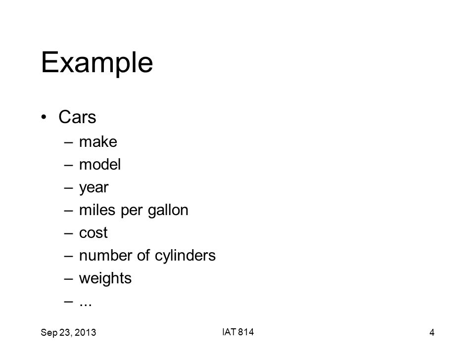 Sep 23, 2013 IAT 814 4 Example Cars –make –model –year –miles per gallon –cost –number of cylinders –weights –...
