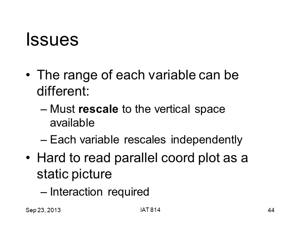 Sep 23, 2013 IAT 814 44 Issues The range of each variable can be different: –Must rescale to the vertical space available –Each variable rescales independently Hard to read parallel coord plot as a static picture –Interaction required