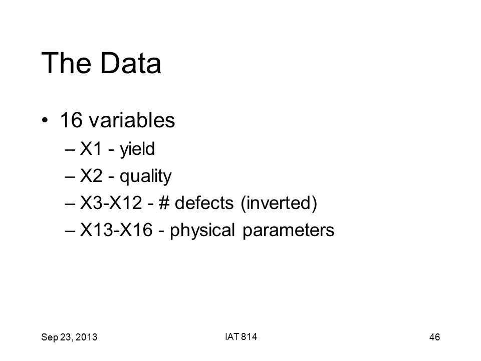 Sep 23, 2013 IAT 814 46 The Data 16 variables –X1 - yield –X2 - quality –X3-X12 - # defects (inverted) –X13-X16 - physical parameters