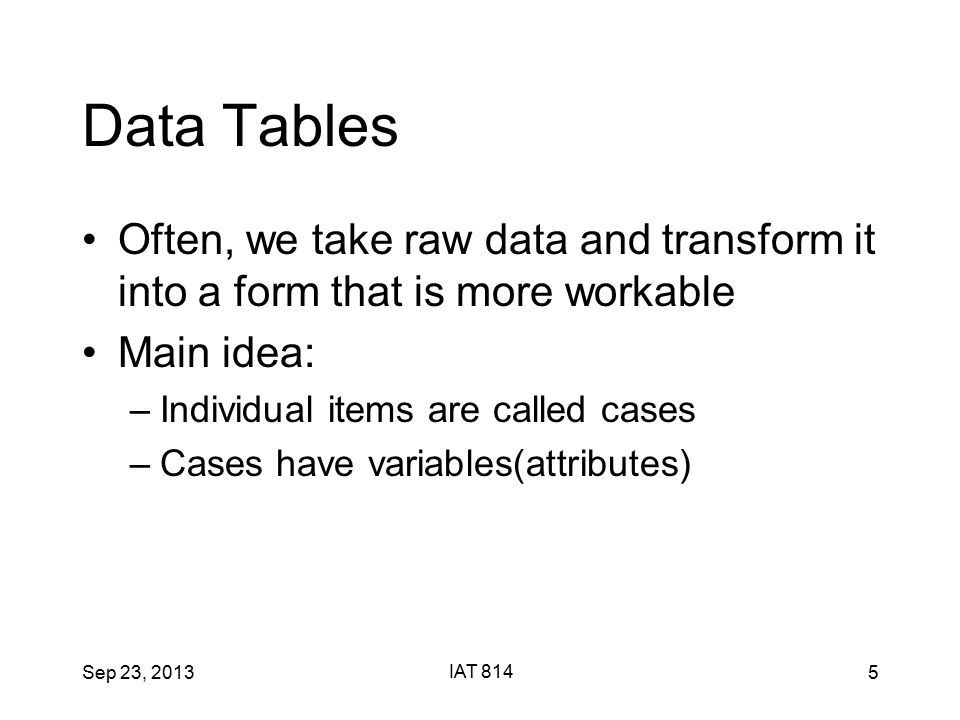 Sep 23, 2013 IAT 814 5 Data Tables Often, we take raw data and transform it into a form that is more workable Main idea: –Individual items are called cases –Cases have variables(attributes)