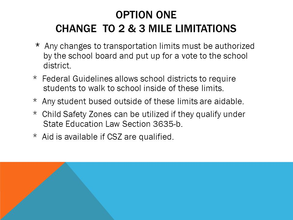 OPTION ONE CHANGE TO 2 & 3 MILE LIMITATIONS * Any changes to transportation limits must be authorized by the school board and put up for a vote to the school district.