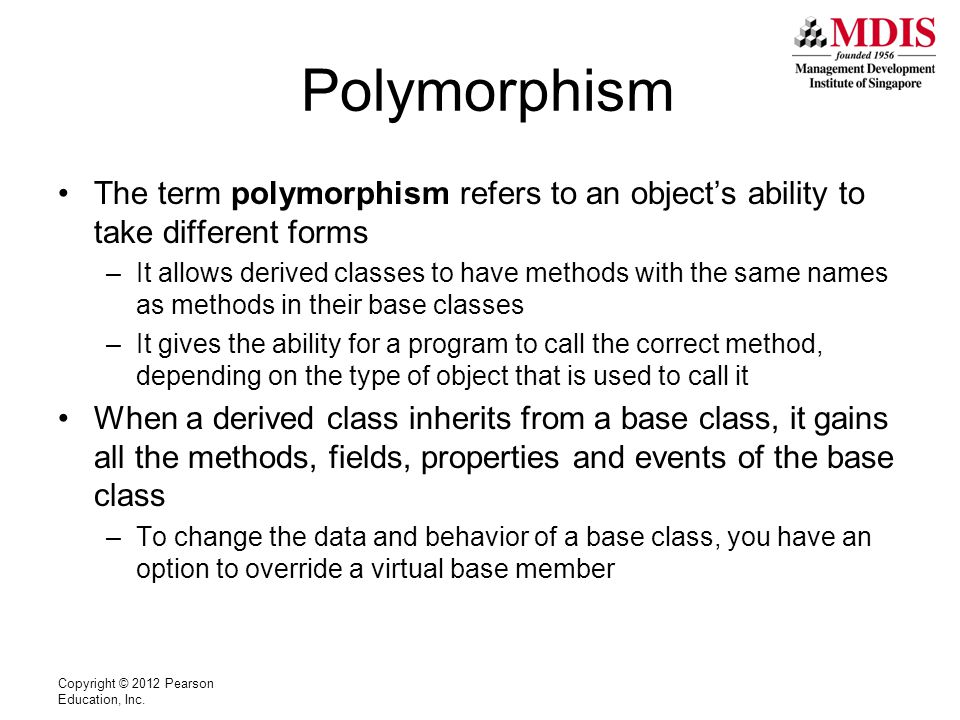 Polymorphism The term polymorphism refers to an object's ability to take different forms –It allows derived classes to have methods with the same names as methods in their base classes –It gives the ability for a program to call the correct method, depending on the type of object that is used to call it When a derived class inherits from a base class, it gains all the methods, fields, properties and events of the base class –To change the data and behavior of a base class, you have an option to override a virtual base member Copyright © 2012 Pearson Education, Inc.