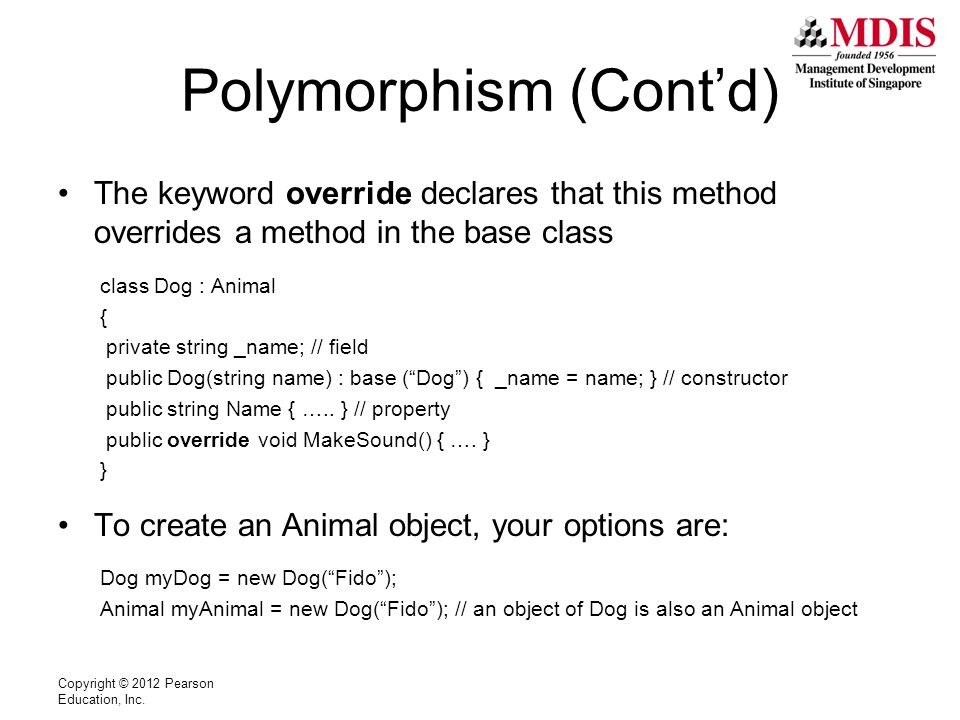 Polymorphism (Cont'd) The keyword override declares that this method overrides a method in the base class class Dog : Animal { private string _name; // field public Dog(string name) : base ( Dog ) { _name = name; } // constructor public string Name { …..