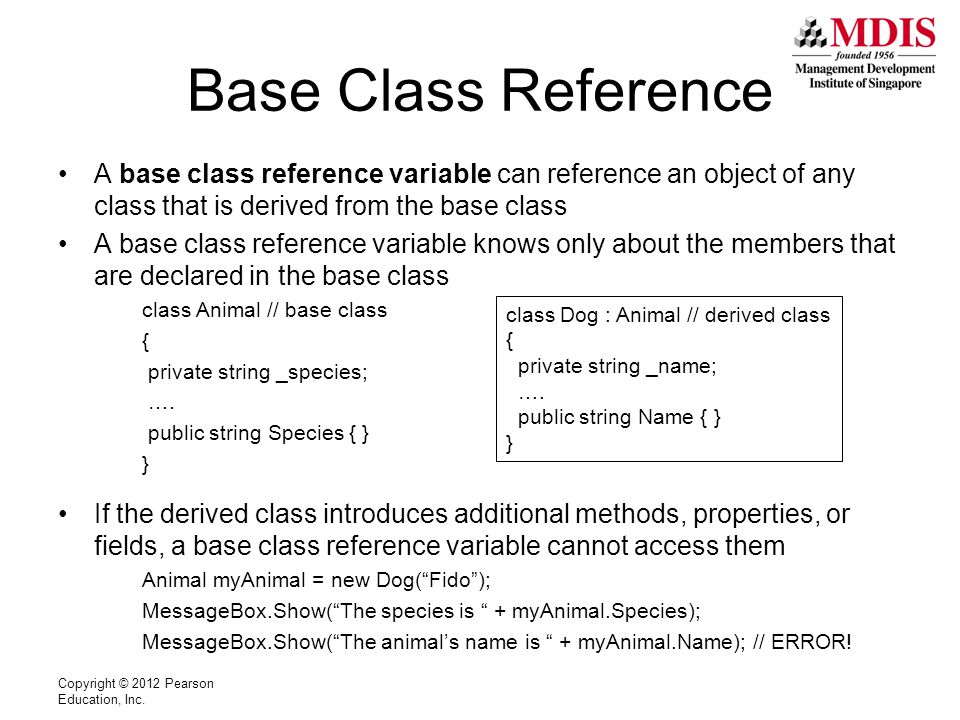 Base Class Reference A base class reference variable can reference an object of any class that is derived from the base class A base class reference variable knows only about the members that are declared in the base class class Animal // base class { private string _species; ….