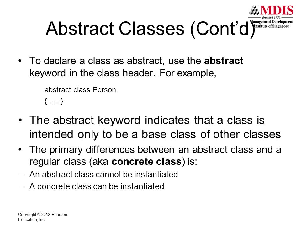 Abstract Classes (Cont'd) To declare a class as abstract, use the abstract keyword in the class header.