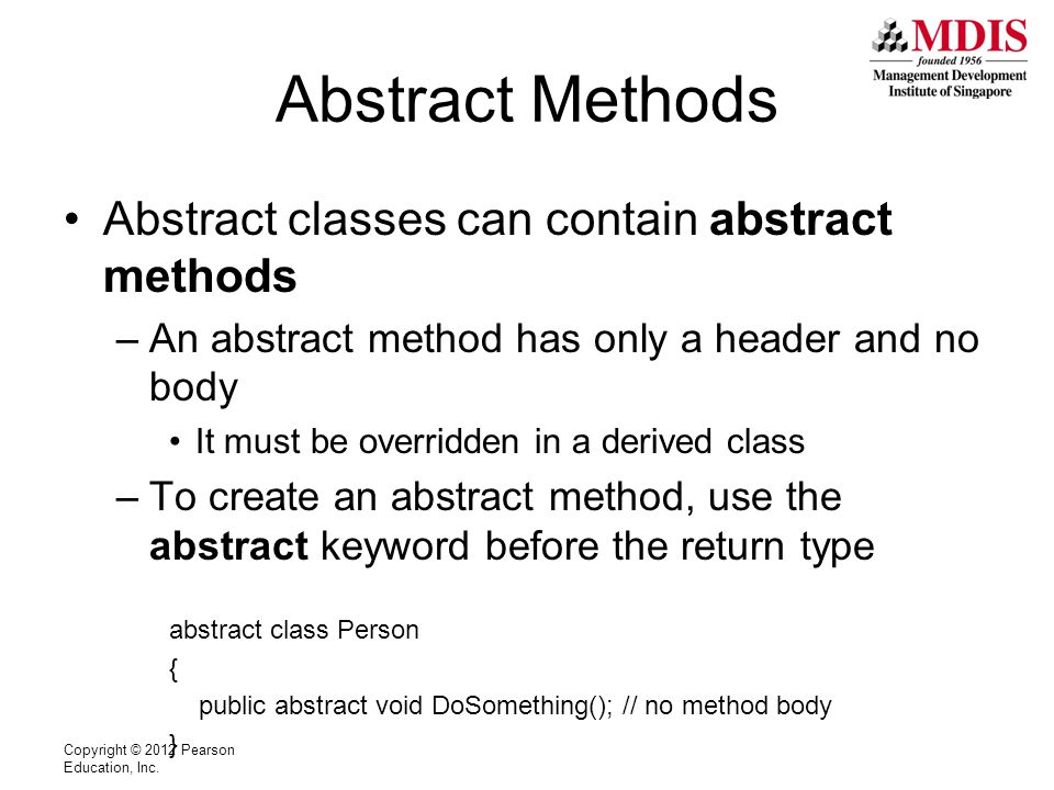 Abstract Methods Abstract classes can contain abstract methods –An abstract method has only a header and no body It must be overridden in a derived class –To create an abstract method, use the abstract keyword before the return type abstract class Person { public abstract void DoSomething(); // no method body } Copyright © 2012 Pearson Education, Inc.