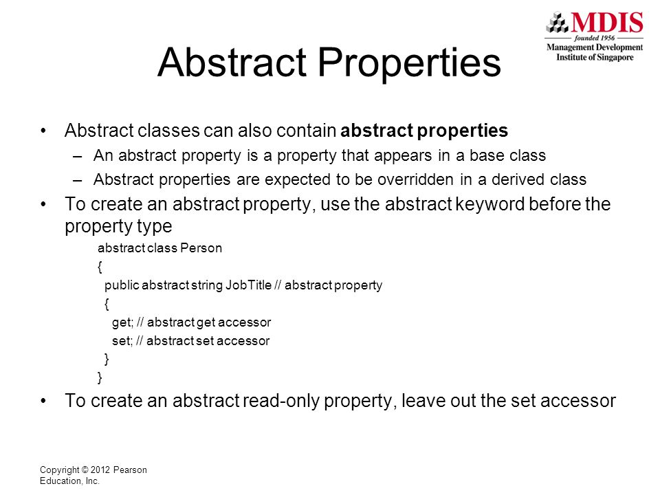 Abstract Properties Abstract classes can also contain abstract properties –An abstract property is a property that appears in a base class –Abstract properties are expected to be overridden in a derived class To create an abstract property, use the abstract keyword before the property type abstract class Person { public abstract string JobTitle // abstract property { get; // abstract get accessor set; // abstract set accessor } To create an abstract read-only property, leave out the set accessor Copyright © 2012 Pearson Education, Inc.