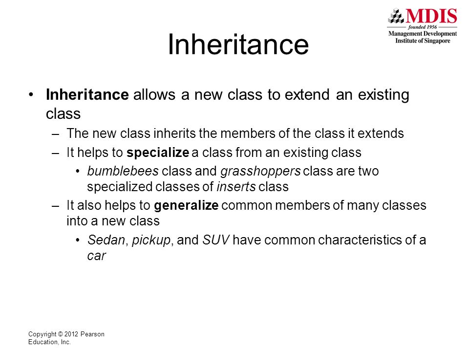Inheritance Inheritance allows a new class to extend an existing class –The new class inherits the members of the class it extends –It helps to specialize a class from an existing class bumblebees class and grasshoppers class are two specialized classes of inserts class –It also helps to generalize common members of many classes into a new class Sedan, pickup, and SUV have common characteristics of a car Copyright © 2012 Pearson Education, Inc.