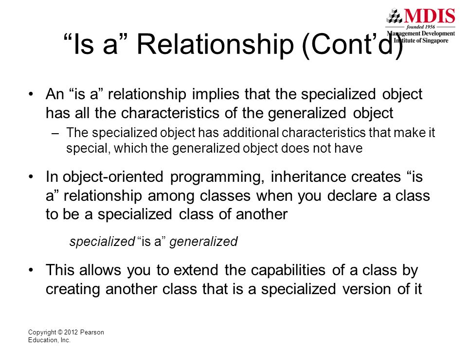 Base and Derived Classes Inheritance involves base and derived classes –The base class is the generalized class and is sometimes called superclass –The derived class is the specialized class and is sometimes called subclass –You can think of the derived class as an extended version of the base class –The derived class inherits fields, properties, and methods from the base class without any of them having to be rewritten –New fields, properties, and methods may be added to the derived class to make it special Copyright © 2012 Pearson Education, Inc.