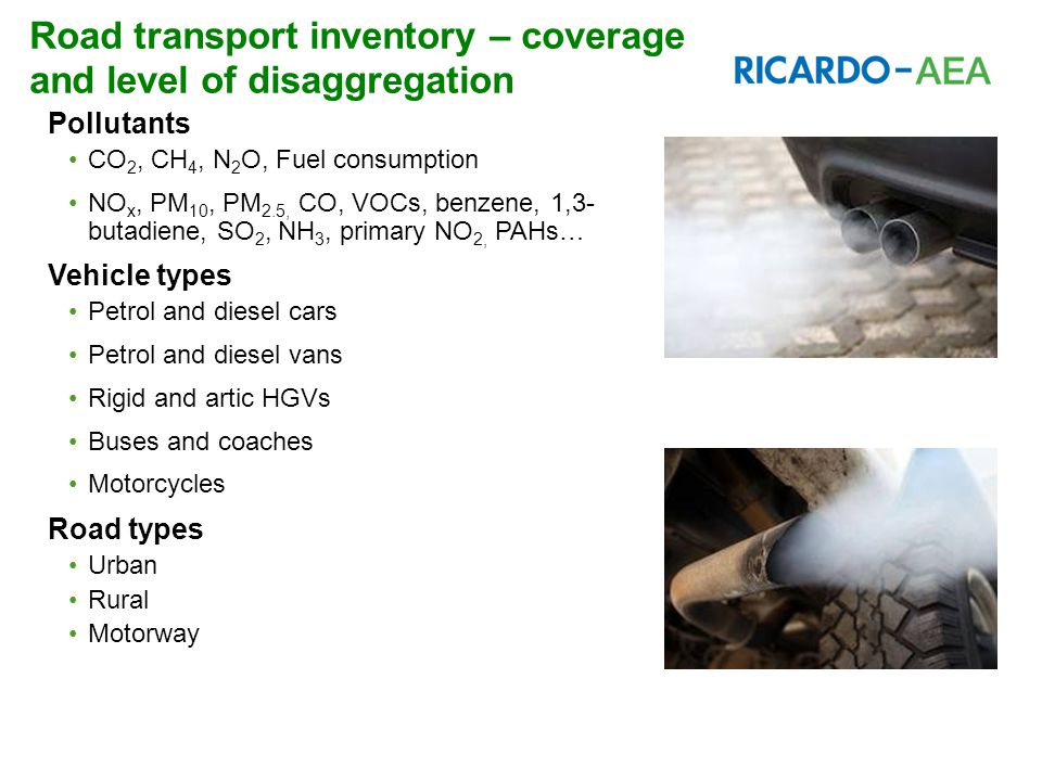 Road transport inventory – coverage and level of disaggregation Pollutants CO 2, CH 4, N 2 O, Fuel consumption NO x, PM 10, PM 2.5, CO, VOCs, benzene, 1,3- butadiene, SO 2, NH 3, primary NO 2, PAHs… Vehicle types Petrol and diesel cars Petrol and diesel vans Rigid and artic HGVs Buses and coaches Motorcycles Road types Urban Rural Motorway