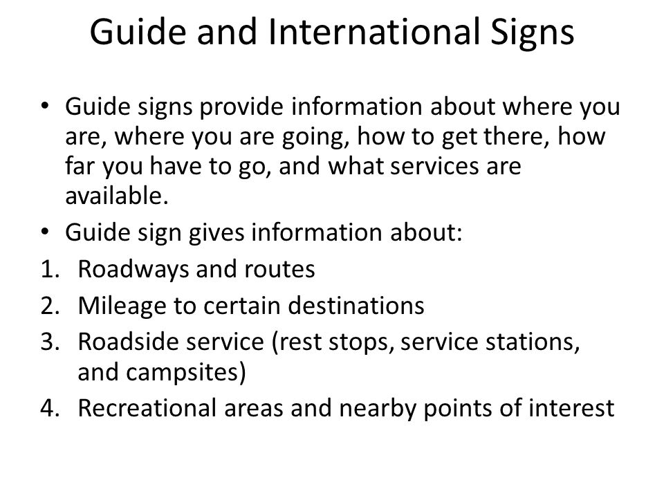 Guide and International Signs Guide signs provide information about where you are, where you are going, how to get there, how far you have to go, and