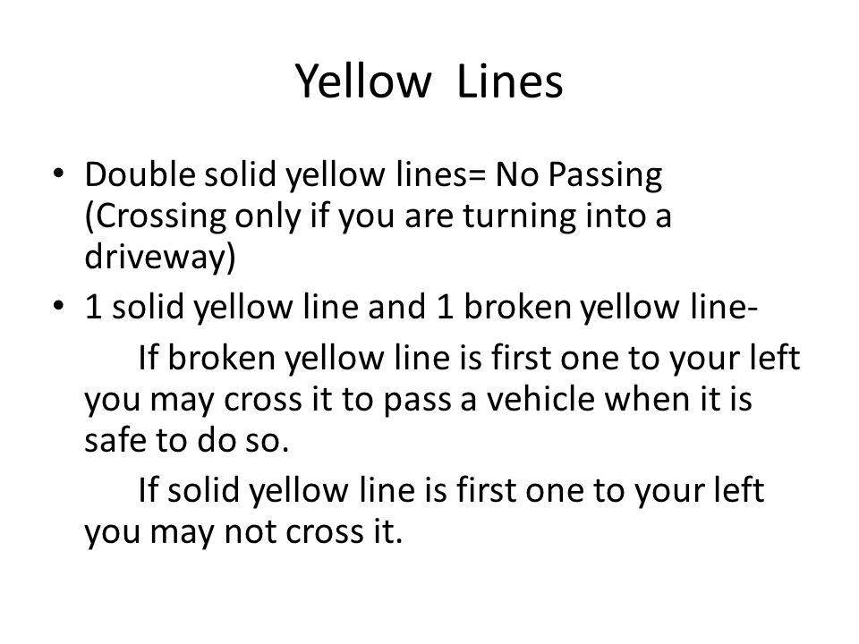 Yellow Lines Double solid yellow lines= No Passing (Crossing only if you are turning into a driveway) 1 solid yellow line and 1 broken yellow line- If