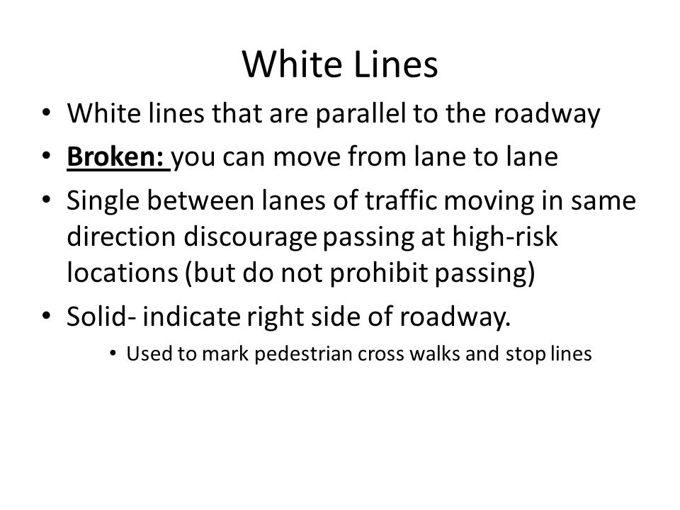 White Lines White lines that are parallel to the roadway Broken: you can move from lane to lane Single between lanes of traffic moving in same directi