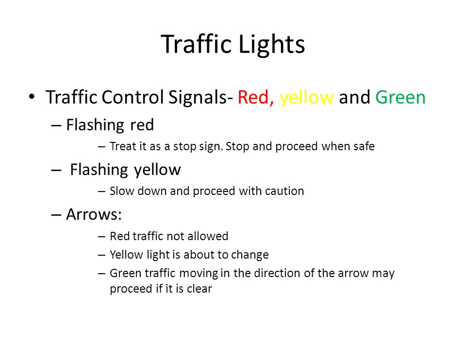 Traffic Lights Traffic Control Signals- Red, yellow and Green – Flashing red – Treat it as a stop sign. Stop and proceed when safe – Flashing yellow –