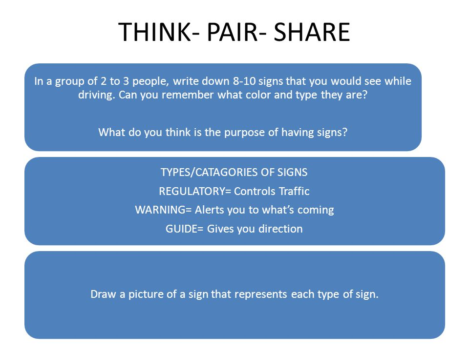 THINK- PAIR- SHARE In a group of 2 to 3 people, write down 8-10 signs that you would see while driving. Can you remember what color and type they are?