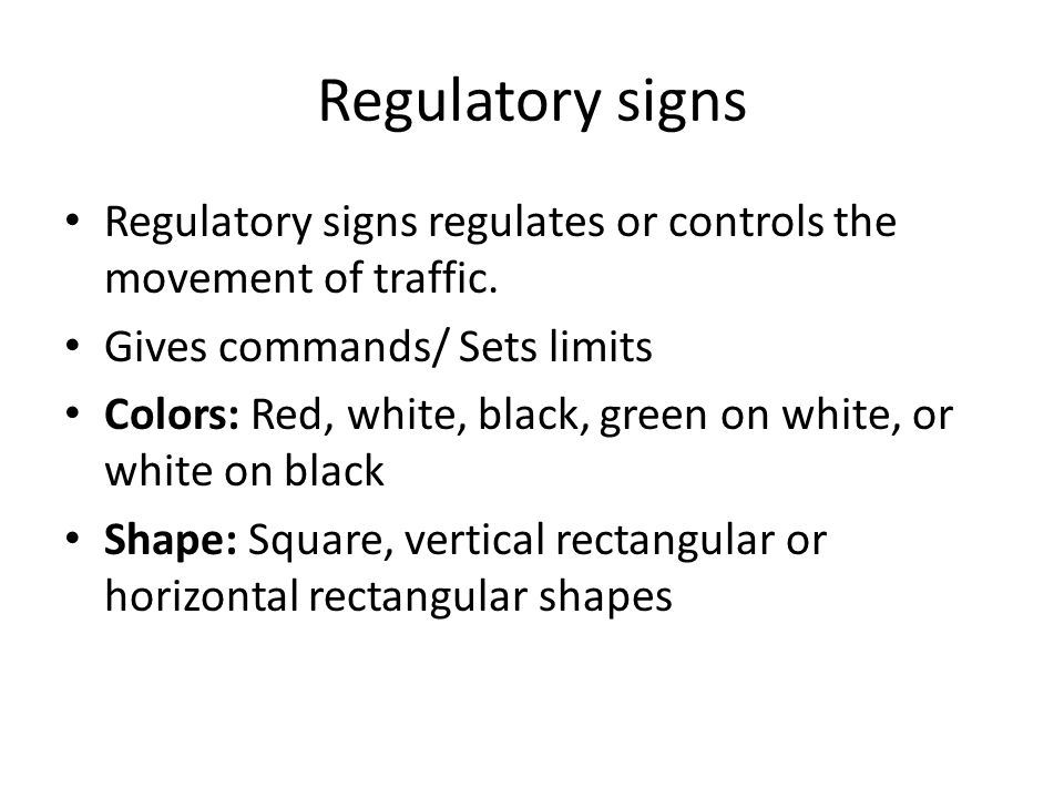 Regulatory signs Regulatory signs regulates or controls the movement of traffic. Gives commands/ Sets limits Colors: Red, white, black, green on white