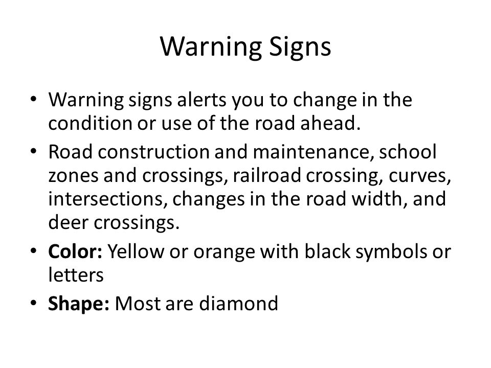 Warning Signs Warning signs alerts you to change in the condition or use of the road ahead. Road construction and maintenance, school zones and crossi