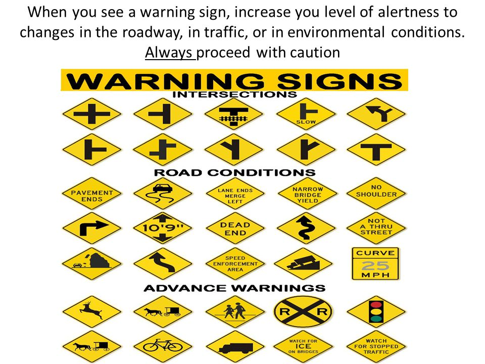 When you see a warning sign, increase you level of alertness to changes in the roadway, in traffic, or in environmental conditions. Always proceed wit