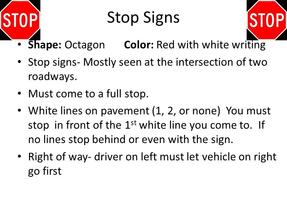 Stop Signs Shape: Octagon Color: Red with white writing Stop signs- Mostly seen at the intersection of two roadways. Must come to a full stop. White l