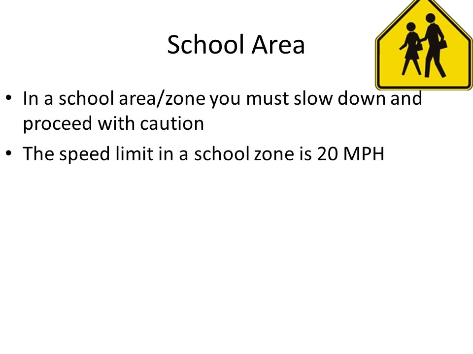 School Area In a school area/zone you must slow down and proceed with caution The speed limit in a school zone is 20 MPH