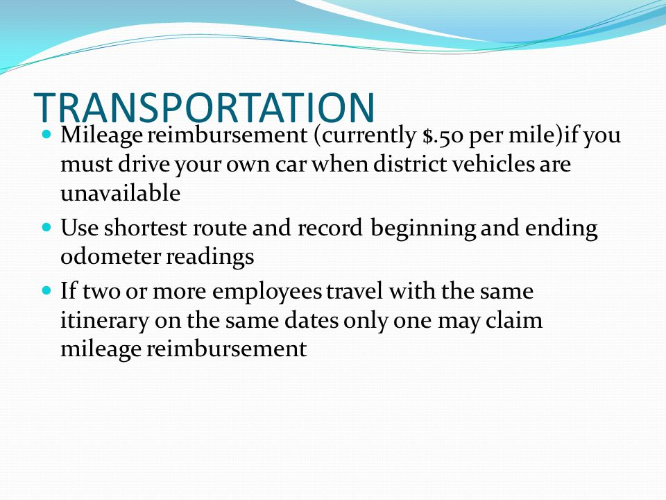 TRANSPORTATION Mileage reimbursement (currently $.50 per mile)if you must drive your own car when district vehicles are unavailable Use shortest route