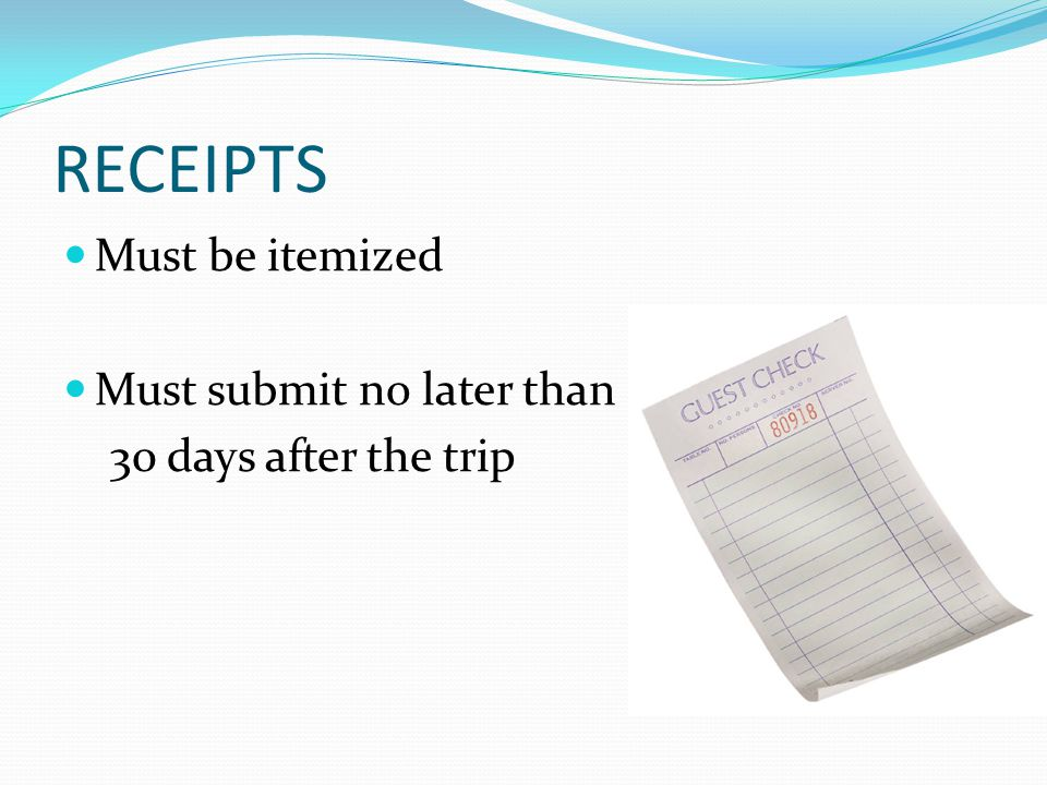 RECEIPTS Must be itemized Must submit no later than 30 days after the trip