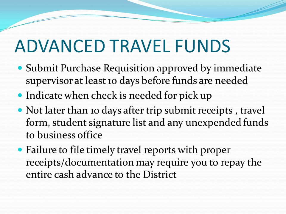 ADVANCED TRAVEL FUNDS Submit Purchase Requisition approved by immediate supervisor at least 10 days before funds are needed Indicate when check is nee