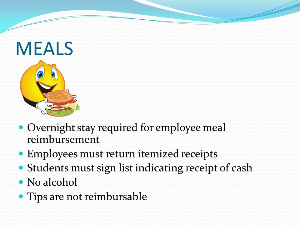 MEALS Overnight stay required for employee meal reimbursement Employees must return itemized receipts Students must sign list indicating receipt of cash No alcohol Tips are not reimbursable