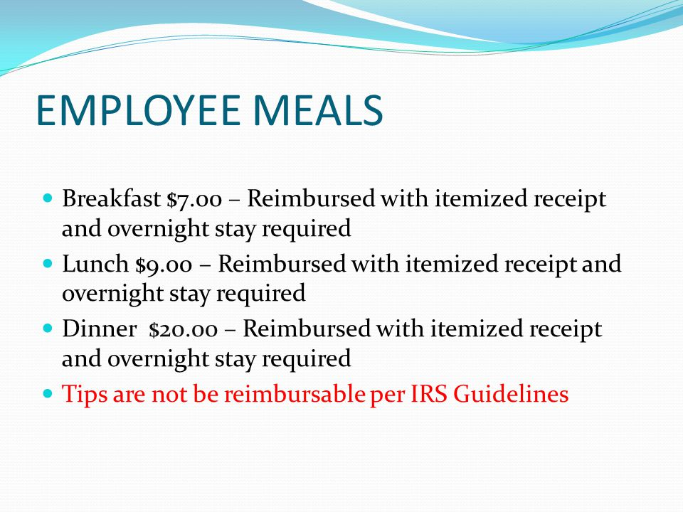 EMPLOYEE MEALS Breakfast $7.00 – Reimbursed with itemized receipt and overnight stay required Lunch $9.00 – Reimbursed with itemized receipt and overnight stay required Dinner $20.00 – Reimbursed with itemized receipt and overnight stay required Tips are not be reimbursable per IRS Guidelines