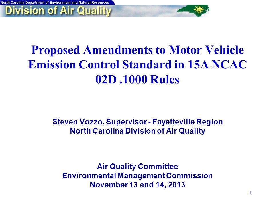 1 Proposed Amendments to Motor Vehicle Emission Control Standard in 15A NCAC 02D.1000 Rules Steven Vozzo, Supervisor - Fayetteville Region North Carolina Division of Air Quality Air Quality Committee Environmental Management Commission November 13 and 14, 2013